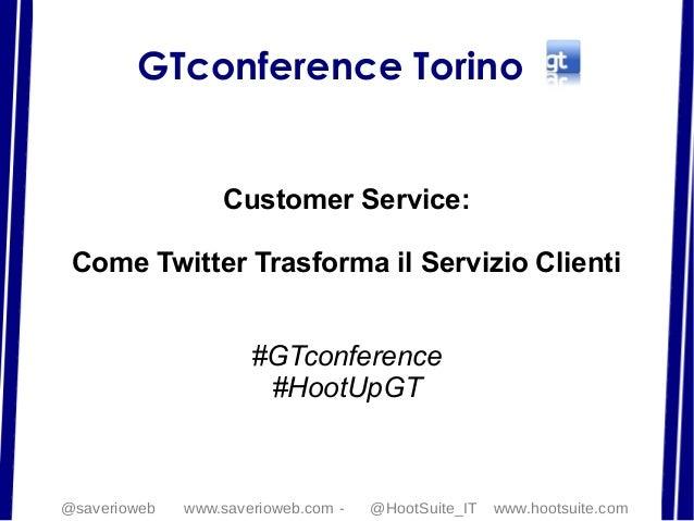 GTconference TorinoCustomer Service:Come Twitter Trasforma il Servizio Clienti#GTconference#HootUpGT@saverioweb www.saveri...