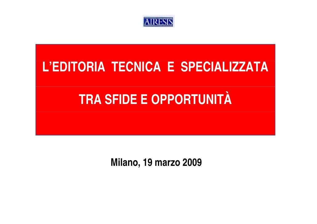 L'EDITORIA TECNICA E SPECIALIZZATA       TRA SFIDE E OPPORTUNITÀ              Milano,           Milano 19 marzo 2009