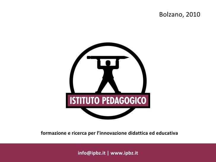 info@ipbz.it   www.ipbz.it Bolzano, 2010 formazione e ricerca per l'innovazione didattica ed educativa