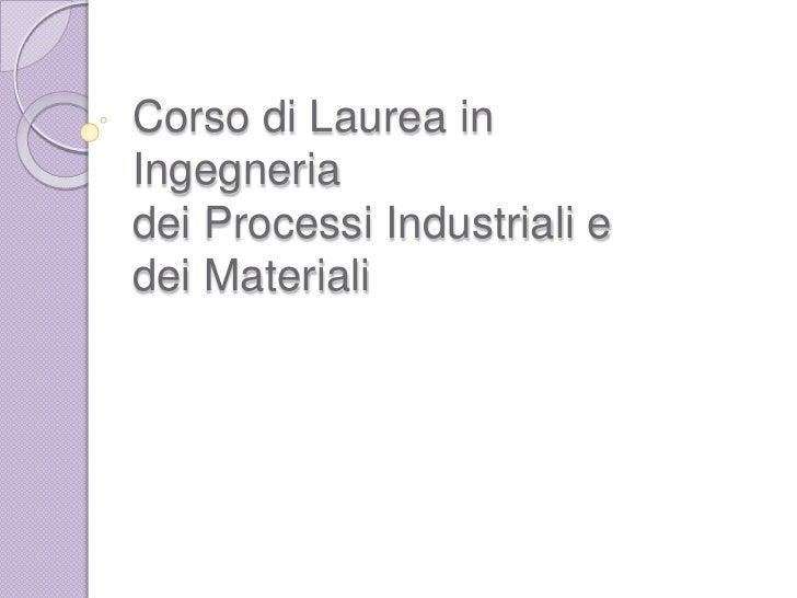 Corso di Laurea in Ingegneria dei Processi Industriali e dei Materiali<br />