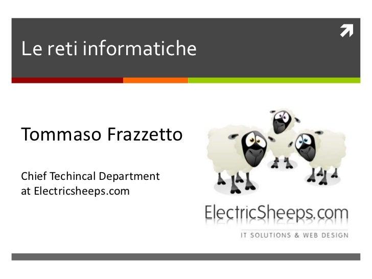 Le reti informatiche<br />Tommaso Frazzetto<br />ChiefTechincalDepartment<br />at Electricsheeps.com<br />