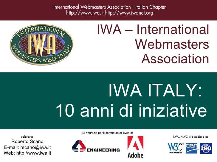 IWA – International Webmasters Association IWA ITALY:  10 anni di iniziative Roberto Scano E-mail: rscano@iwa.it Web: http...
