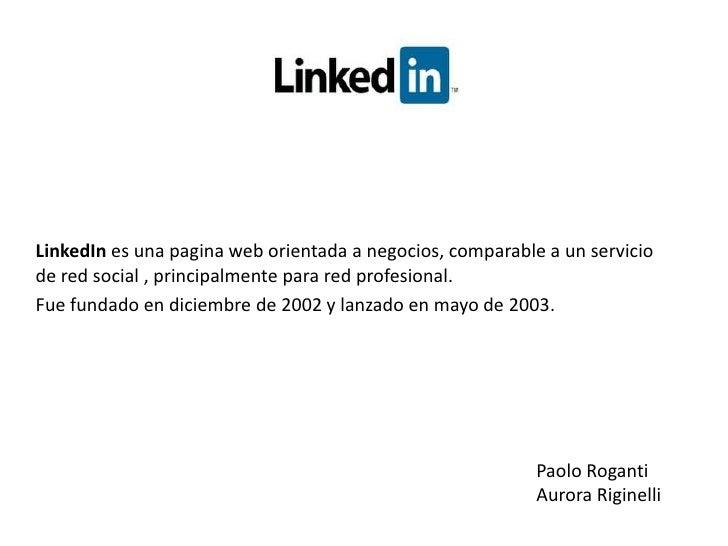 LinkedInes una pagina web orientada a negocios, comparable a un servicio dered social , principalmente parared profesio...