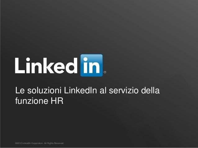Le soluzioni LinkedIn al servizio della funzione HR ©2012 LinkedIn Corporation. All Rights Reserved.
