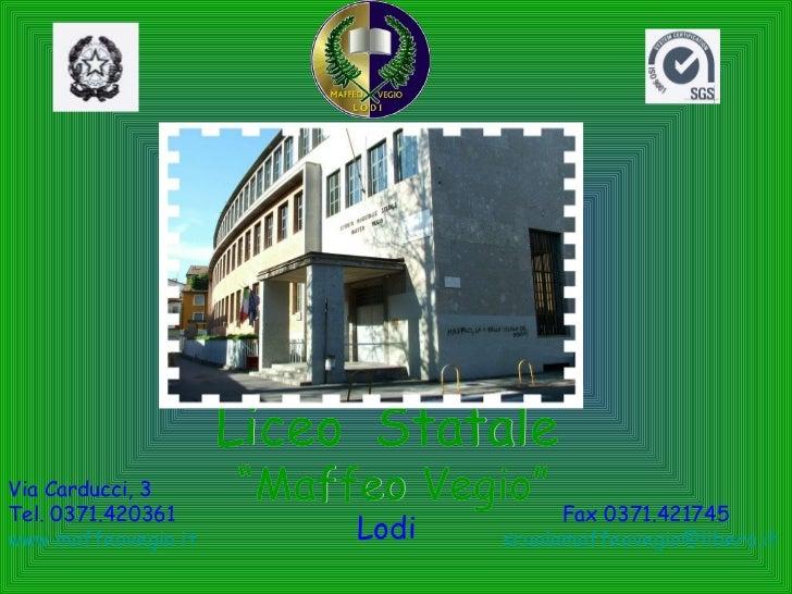 "Liceo  Statale "" Maffeo Vegio"" Lodi Via Carducci, 3 Tel. 0371.420361 Fax 0371.421745 www.maffeovegio.it   [email_address]"