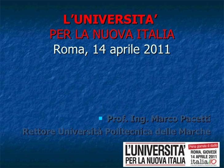 L'UNIVERSITA'  PER LA NUOVA ITALIA   Roma, 14 aprile 2011   <ul><li>Prof. Ing. Marco Pacetti </li></ul><ul><li>Rettore Uni...