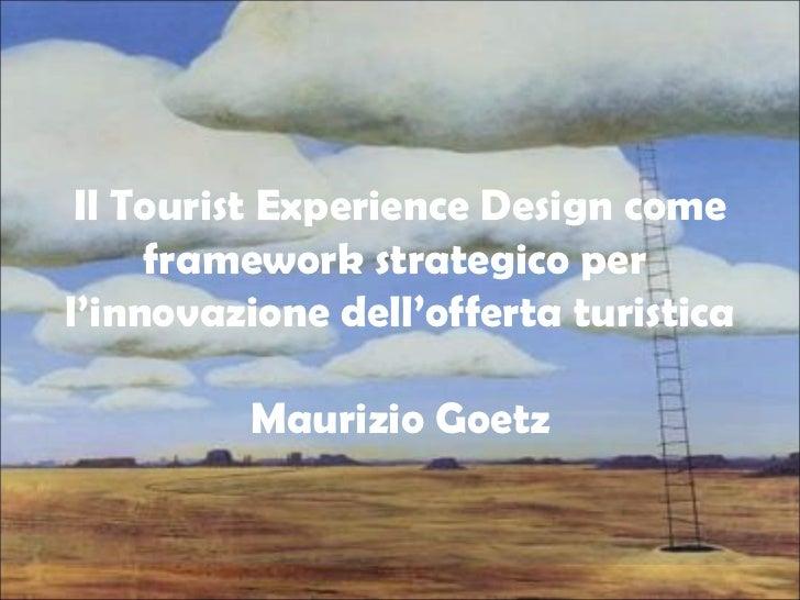 Il Tourist Experience Design come framework strategico per l'innovazione dell' offerta turistica , Maurizio Goetz - Bicocca 16 novembre 2011 def