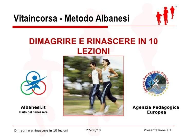 Vitaincorsa - Metodo Albanesi Dimagrire e rinascere in 10 lezioni 27/08/10 DIMAGRIRE E RINASCERE IN 10 LEZIONI Albanesi.it...