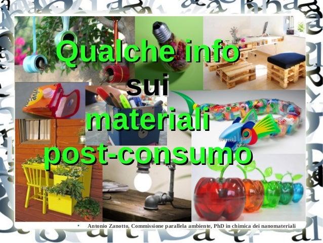Qualche info sui materiali post-consumo ●  Antonio Zanotto, Commissione parallela ambiente, PhD in chimica dei nanomateria...