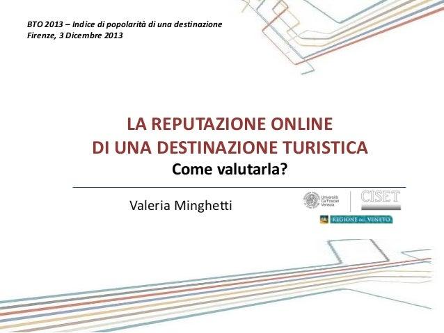 BTO 2013 – Indice di popolarità di una destinazione Firenze, 3 Dicembre 2013  LA REPUTAZIONE ONLINE DI UNA DESTINAZIONE TU...
