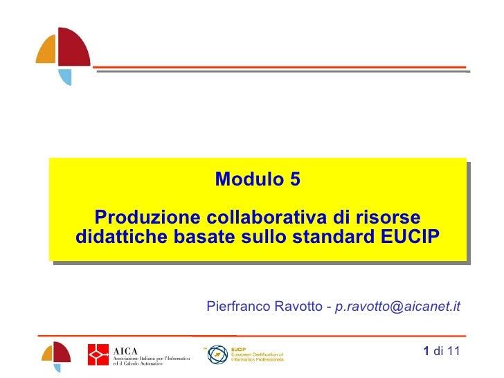 Modulo 5 Produzione collaborativa di risorse didattiche basate sullo standard EUCIP Pierfranco Ravotto -  [email_address]