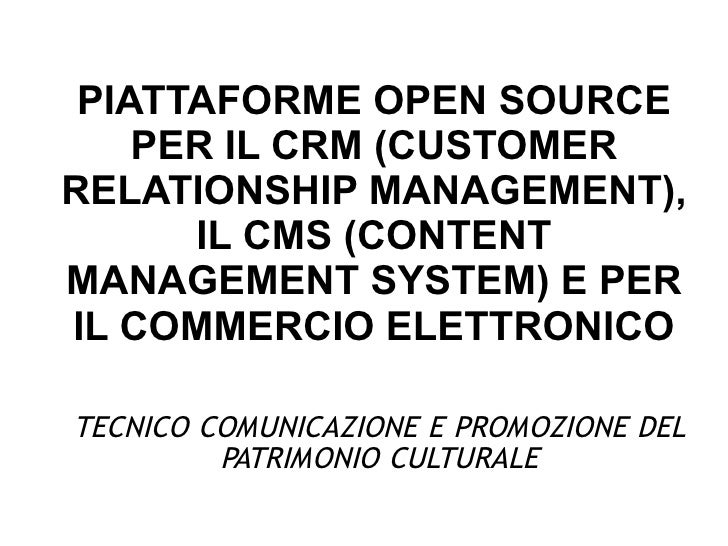 PIATTAFORME OPEN SOURCE    PER IL CRM (CUSTOMERRELATIONSHIP MANAGEMENT),      IL CMS (CONTENTMANAGEMENT SYSTEM) E PERIL CO...