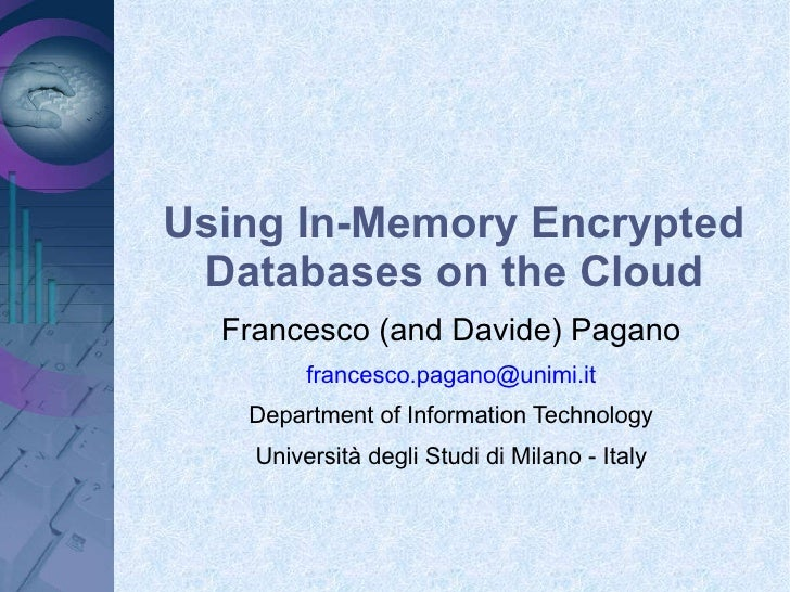 Using In-Memory Encrypted Databases on the Cloud Francesco (and Davide) Pagano [email_address] Department of Information T...