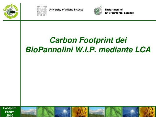 Footprint Forum 2010 Carbon Footprint dei BioPannolini W.I.P. mediante LCA Department of Environmental Science University ...