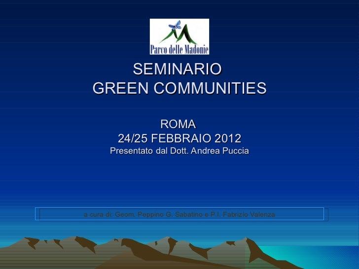 SEMINARIO  GREEN COMMUNITIES                 ROMA          24/25 FEBBRAIO 2012        Presentato dal Dott. Andrea Pucciaa ...