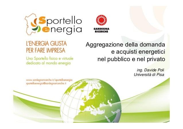ing. Davide Poli Università di Pisa Aggregazione della domanda e acquisti energetici nel pubblico e nel privato