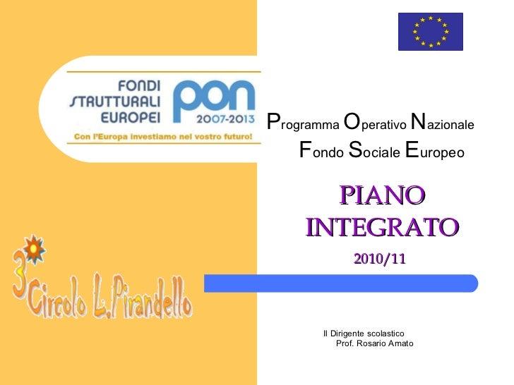 PIANO INTEGRATO 2010/11   P rogramma  O perativo  N azionale F ondo   S ociale  E uropeo Il Dirigente scolastico Pro...