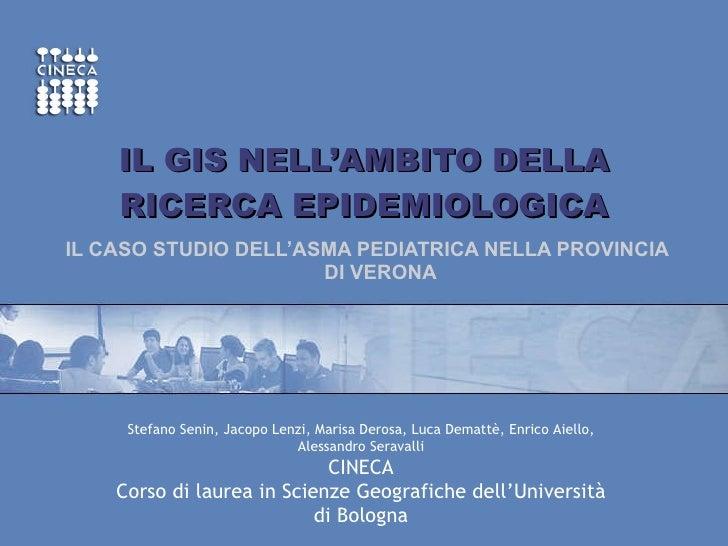 IL GIS NELL'AMBITO DELLA RICERCA EPIDEMIOLOGICA IL CASO STUDIO DELL'ASMA PEDIATRICA NELLA PROVINCIA DI VERONA Stefano Seni...
