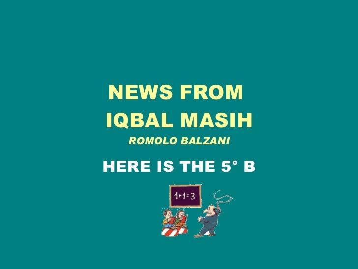 NEWS FROM  IQBAL MASIH ROMOLO BALZANI HERE IS THE 5° B