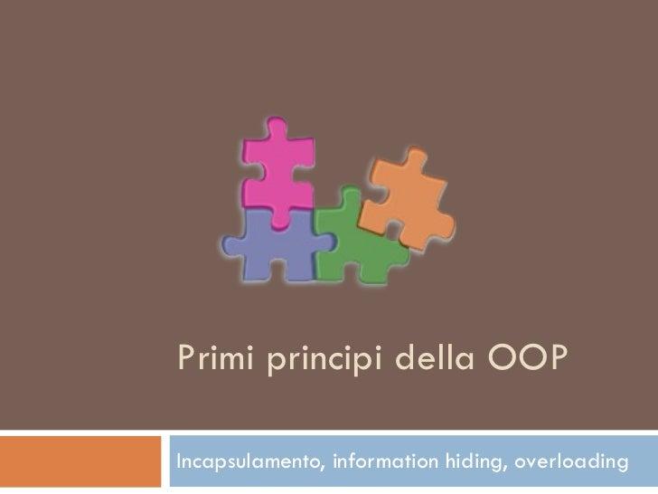 Primi principi della OOP Incapsulamento, information hiding, overloading