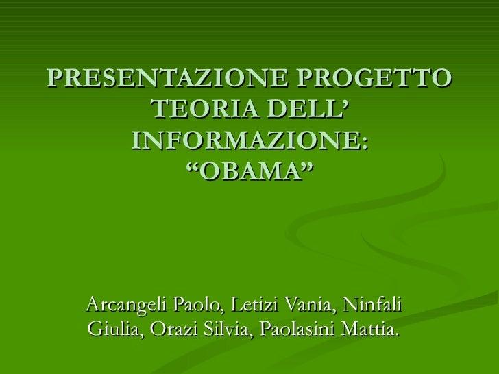 """PRESENTAZIONE PROGETTO TEORIA DELL' INFORMAZIONE: """"OBAMA"""" Arcangeli Paolo, Letizi Vania, Ninfali Giulia, Orazi Silvia, Pao..."""