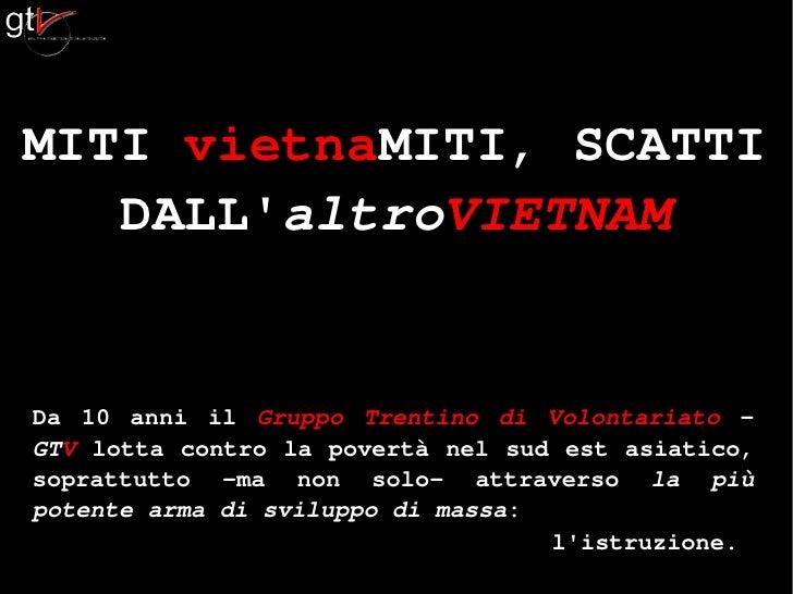 MITI vietnaMITI, SCATTI    DALL'altroVIETNAM   Da 10 anni il Gruppo Trentino di Volontariato - GTV lotta contro la povertà...