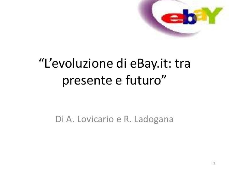 """""""L'evoluzione di eBay.it: tra     presente e futuro""""   Di A. Lovicario e R. Ladogana                                   1"""