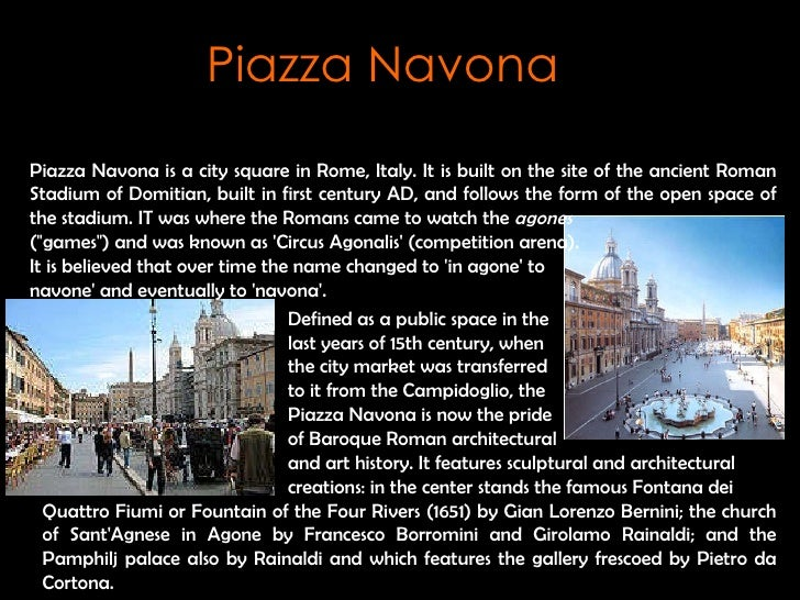 Piazza Navona is a city square in Rome, Italy.  It is built on the site of the ancient Roman Stadium of Domitian, built in...