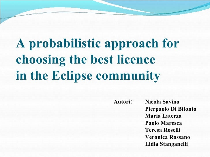 A probabilistic approach for choosing the best licence in the Eclipse community Nicola Savino Pierpaolo Di Bitonto Maria L...