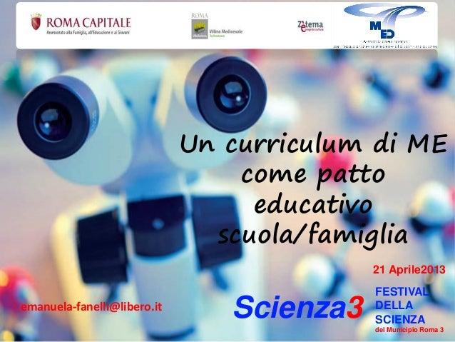 Un curriculum di ME come patto educativo scuola/famiglia Scienza3 FESTIVAL DELLA SCIENZA del Municipio Roma 3 21 Aprile201...