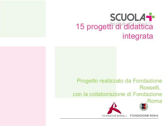 15 progetti di didattica integrata  Progetto realizzato da Fondazione Rosselli, con la collaborazione di Fondazione Roma