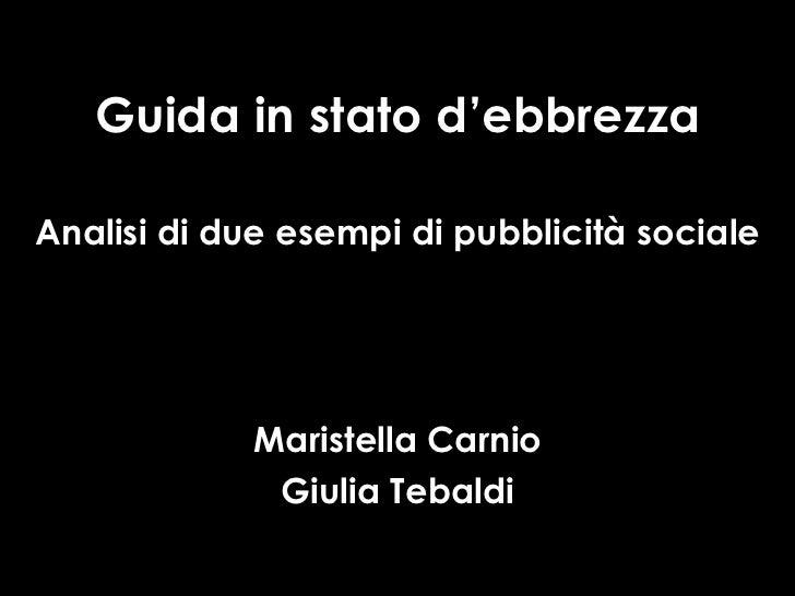 Guida in stato d'ebbrezza Analisi di due esempi di pubblicità sociale Maristella Carnio Giulia Tebaldi