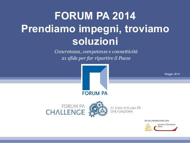 Maggio 2014 FORUM PA 2014 Prendiamo impegni, troviamo soluzioni Concretezza, competenze e connettività 21 sfide per far ri...
