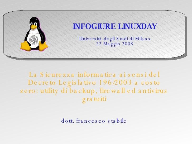 INFOGIURE LINUXDAY Università degli Studi di Milano 22 Maggio 2008 La Sicurezza informatica ai sensi del Decreto Legislati...
