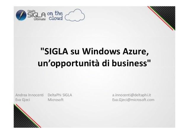 """""""SIGLA su Windows Azure, un'opportunità di business"""" Andrea Innocenti DeltaPhi SIGLA a.innocenti@deltaphi.it Eva Gjeci Mic..."""