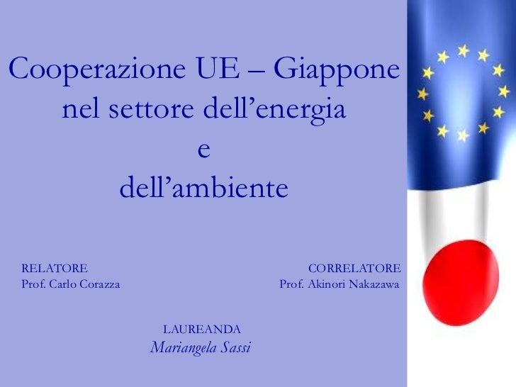 Cooperazione UE – Giappone nel settore dell'energia e dell'ambiente<br />RELATORE<br />Prof. Carlo Corazza<br />CORRELATOR...