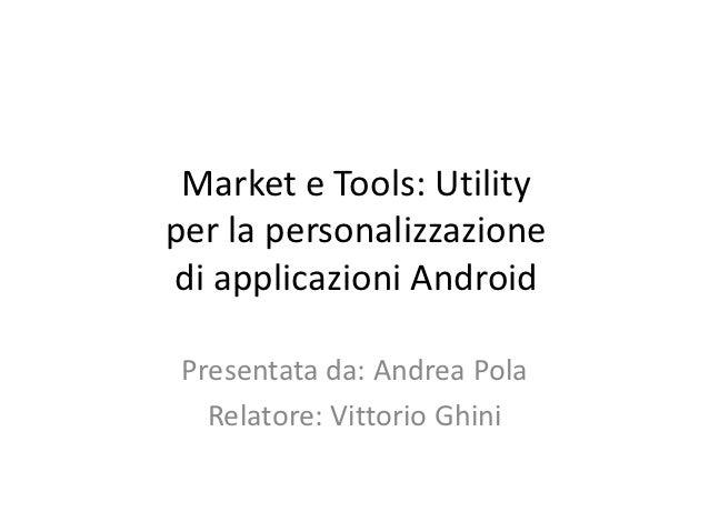 Market e Tools: Utilityper la personalizzazionedi applicazioni Android Presentata da: Andrea Pola   Relatore: Vittorio Ghini