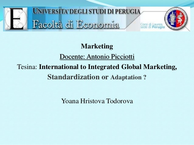 Marketing Docente: Antonio Picciotti Tesina: International to Integrated Global Marketing,  Standardization or Adaptation ...