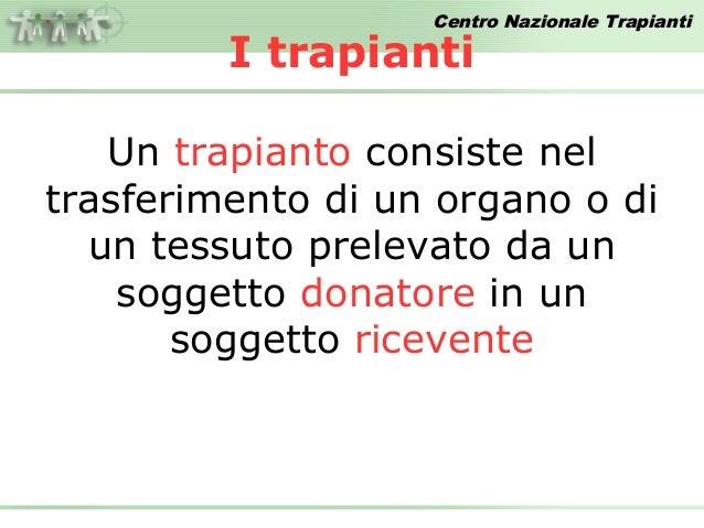 Centro Nazionale Trapianti         I trapianti   Un trapianto consiste neltrasferimento di un organo o di  un tessuto prel...