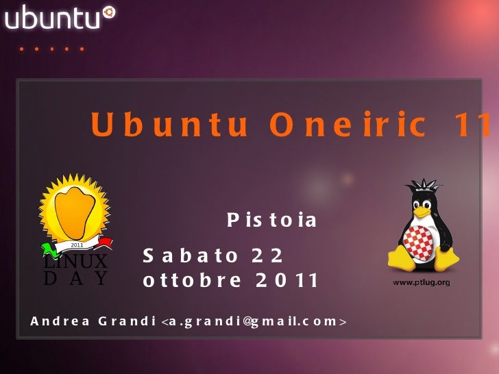 Ubuntu Oneiric 11.10 Pistoia Sabato 22 ottobre 2011 Andrea Grandi <a.grandi@gmail.com>