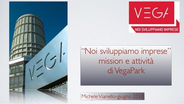 """""""Noi sviluppiamo imprese""""      mission e attività         di VegaPark  Michele Vianello-giugno 2010     1"""