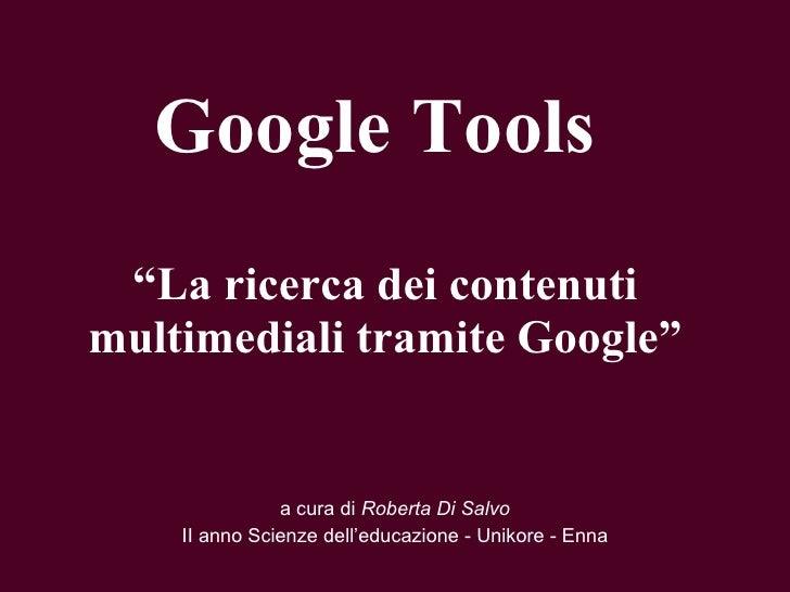 """Google Tools  """" La ricerca dei contenuti multimediali tramite Google"""" a cura di  Roberta Di Salvo II anno Scienze dell'edu..."""