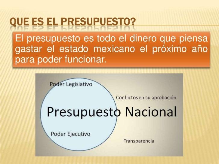 QUE ES EL PRESUPUESTO?El presupuesto es todo el dinero que piensagastar el estado mexicano el próximo añopara poder funcio...