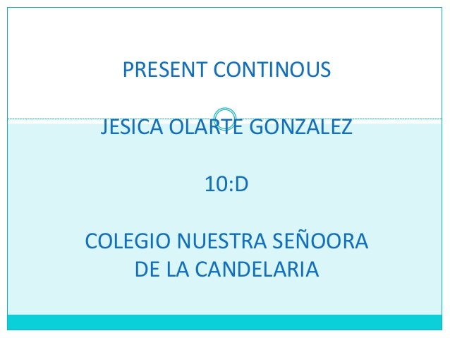 PRESENT CONTINOUS JESICA OLARTE GONZALEZ 10:D COLEGIO NUESTRA SEÑOORA DE LA CANDELARIA