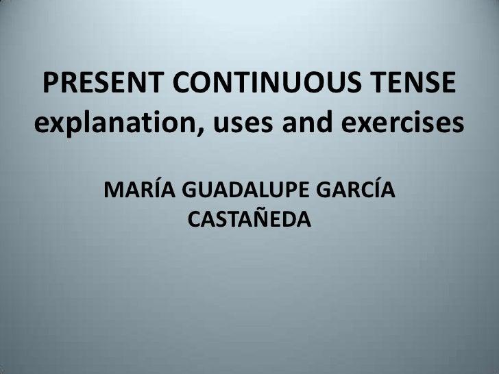 PRESENT CONTINUOUS TENSEexplanation, uses and exercises<br />MARÍA GUADALUPE GARCÍA CASTAÑEDA<br />