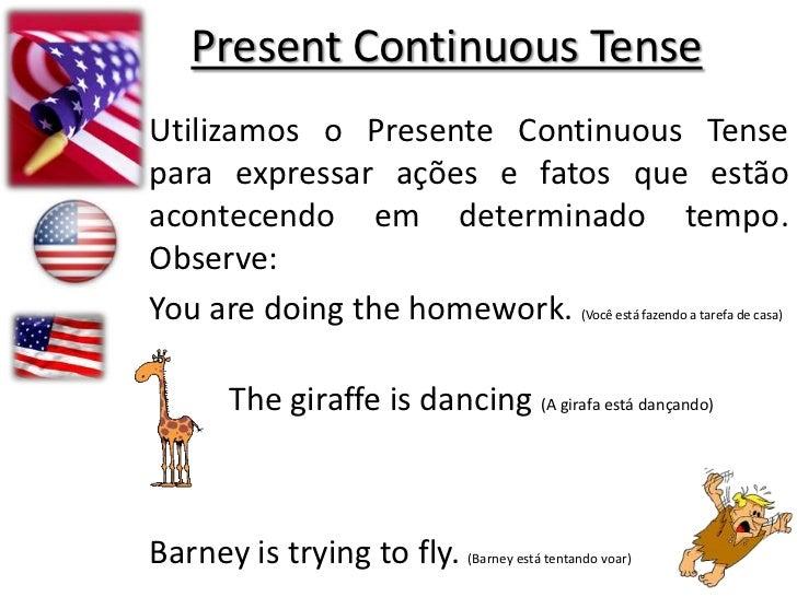PresentContinuous Tense<br />Utilizamos o Presente Continuous Tense para expressar ações e fatos que estão acontecendo em ...