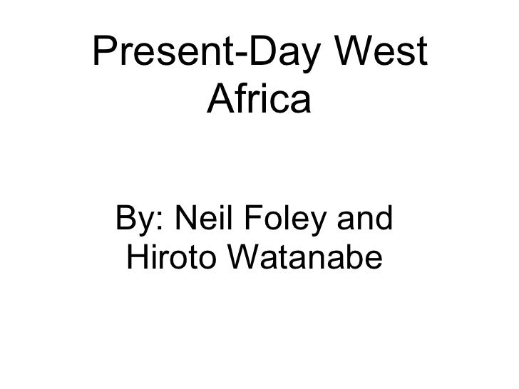 Present-Day West Africa By: Neil Foley and Hiroto Watanabe