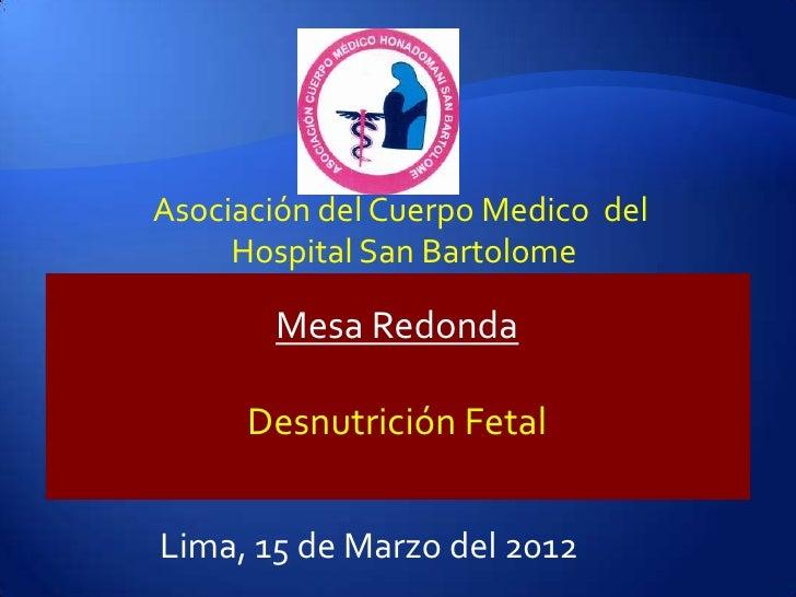 Asociación del Cuerpo Medico del     Hospital San Bartolome       Mesa Redonda      Desnutrición FetalLima, 15 de Marzo de...