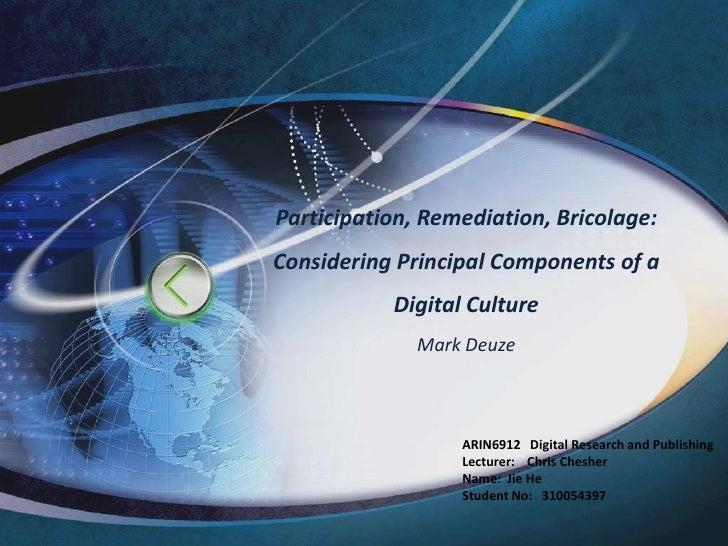 Participation, Remediation, Bricolage: Considering Principal Components of a Digital CultureMark Deuze<br />ARIN6912   Dig...
