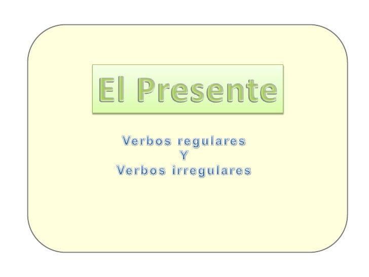 El Presente<br />Verbos regulares<br />Y<br />Verbos irregulares<br />